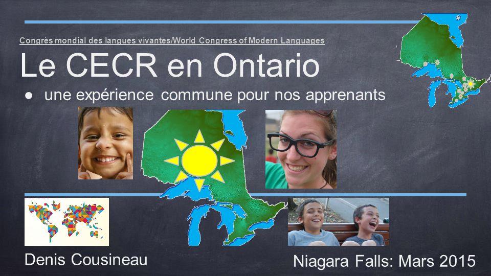 Congrès mondial des langues vivantes/World Congress of Modern Languages Le CECR en Ontario ●une expérience commune pour nos apprenants Denis Cousineau Niagara Falls: Mars 2015