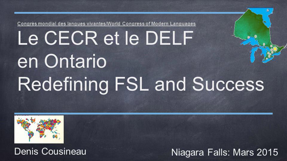Congrès mondial des langues vivantes/World Congress of Modern Languages Le CECR et le DELF en Ontario Redefining FSL and Success Denis Cousineau Niagara Falls: Mars 2015