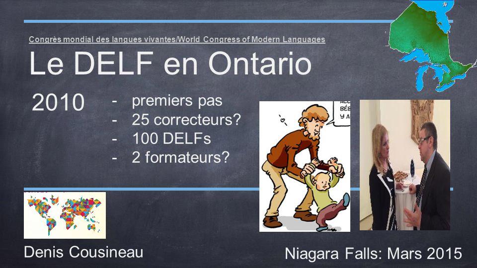 Congrès mondial des langues vivantes/World Congress of Modern Languages Le DELF en Ontario Denis Cousineau Niagara Falls: Mars 2015 2010 -premiers pas -25 correcteurs.