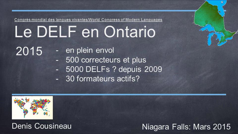 Congrès mondial des langues vivantes/World Congress of Modern Languages Le DELF en Ontario Denis Cousineau Niagara Falls: Mars 2015 2015 -en plein envol -500 correcteurs et plus -5000 DELFs .