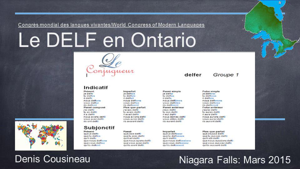 Congrès mondial des langues vivantes/World Congress of Modern Languages Le DELF en Ontario Denis Cousineau Niagara Falls: Mars 2015