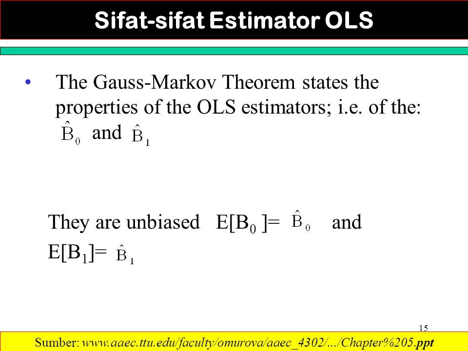 15 The Gauss-Markov Theorem states the properties of the OLS estimators; i.e. of the: and They are unbiased E[B 0 ]= and E[B 1 ]= Sumber: www.aaec.ttu