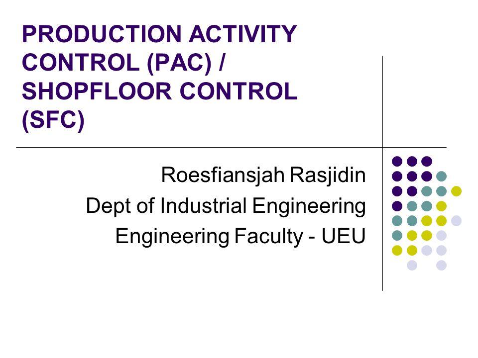 PRODUCTION ACTIVITY CONTROL (PAC) / SHOPFLOOR CONTROL (SFC) Roesfiansjah Rasjidin Dept of Industrial Engineering Engineering Faculty - UEU