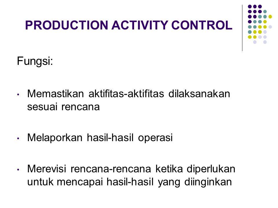 PRODUCTION ACTIVITY CONTROL Fungsi: Memastikan aktifitas-aktifitas dilaksanakan sesuai rencana Melaporkan hasil-hasil operasi Merevisi rencana-rencana ketika diperlukan untuk mencapai hasil-hasil yang diinginkan