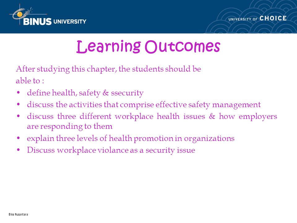 Bina Nusantara Learning Outcomes After studying this chapter, the students should be able to : define health, safety & ssecurity discuss the activities that comprise effective safety management discuss three different workplace health issues & how employers are responding to them explain three levels of health promotion in organizations Discuss workplace violance as a security issue