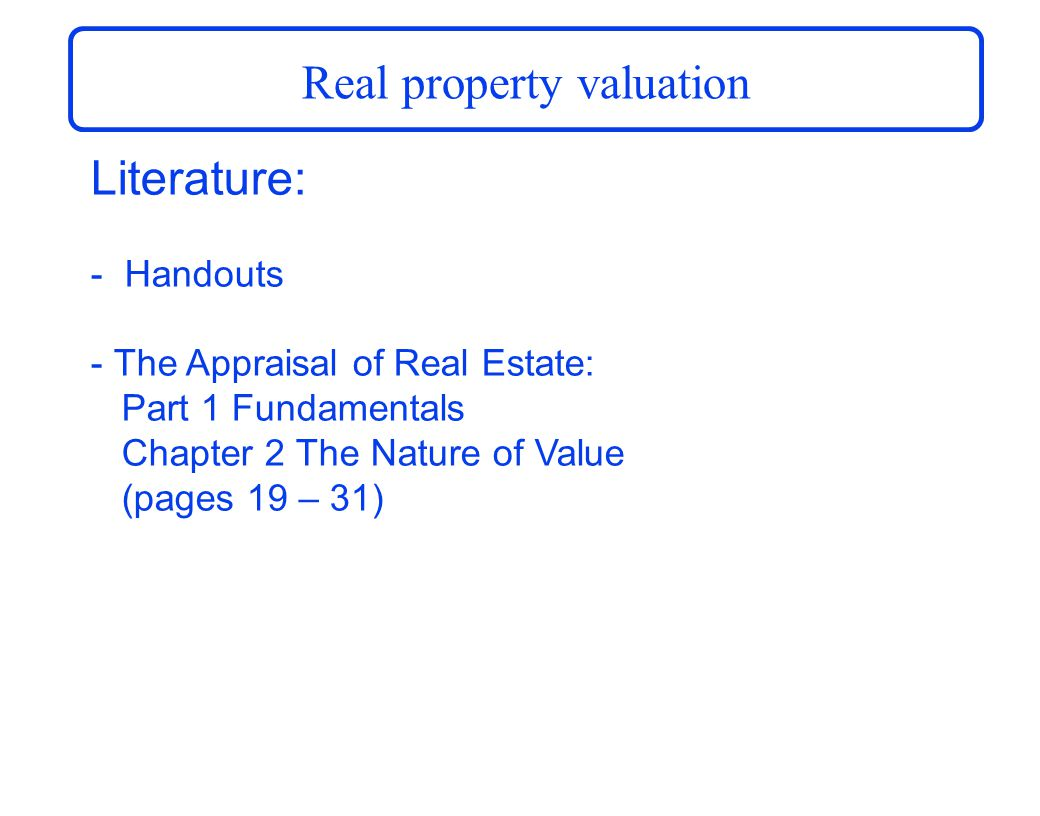 Real property valuation Literature: - Handouts - The Appraisal of Real Estate: Part 1 Fundamentals Chapter 2 The Nature of Value (pages 19 – 31)