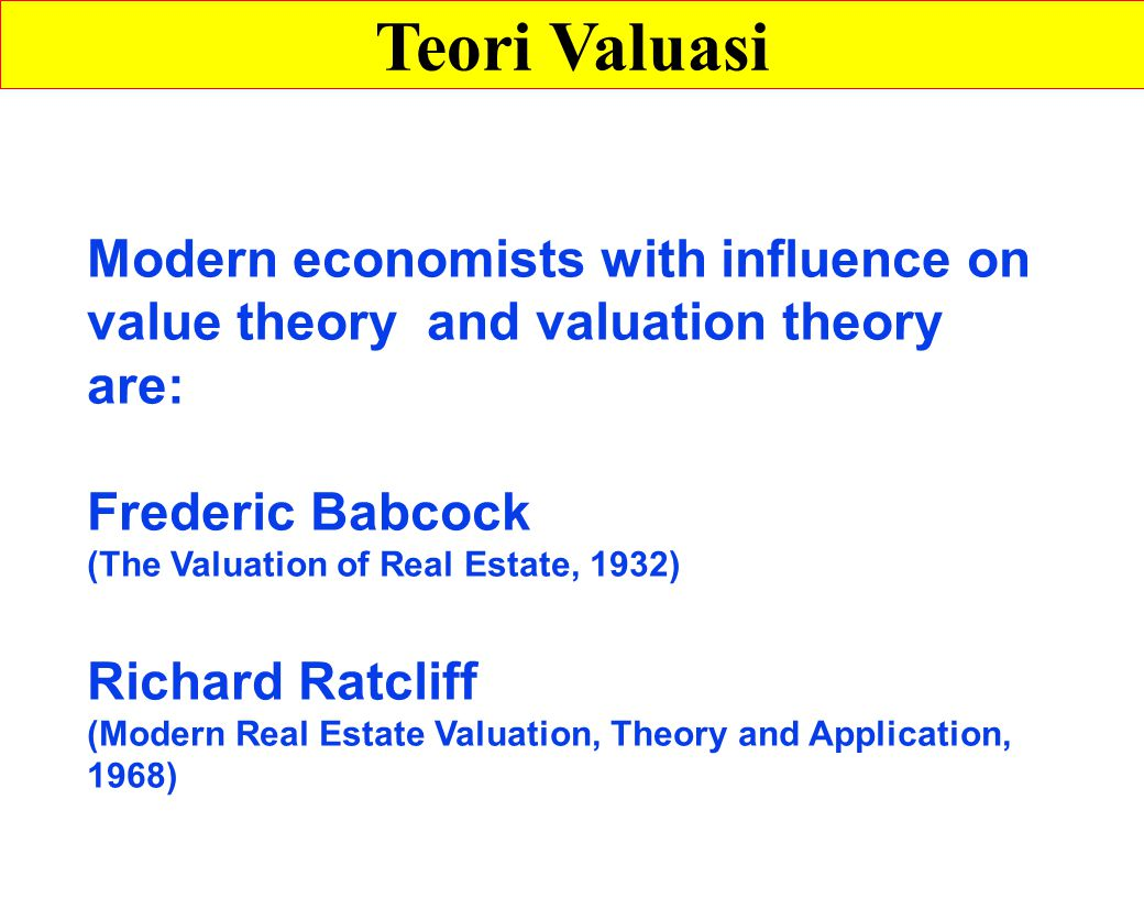 Modern economists with influence on value theory and valuation theory are: Frederic Babcock (The Valuation of Real Estate, 1932) Richard Ratcliff (Modern Real Estate Valuation, Theory and Application, 1968) Teori Valuasi