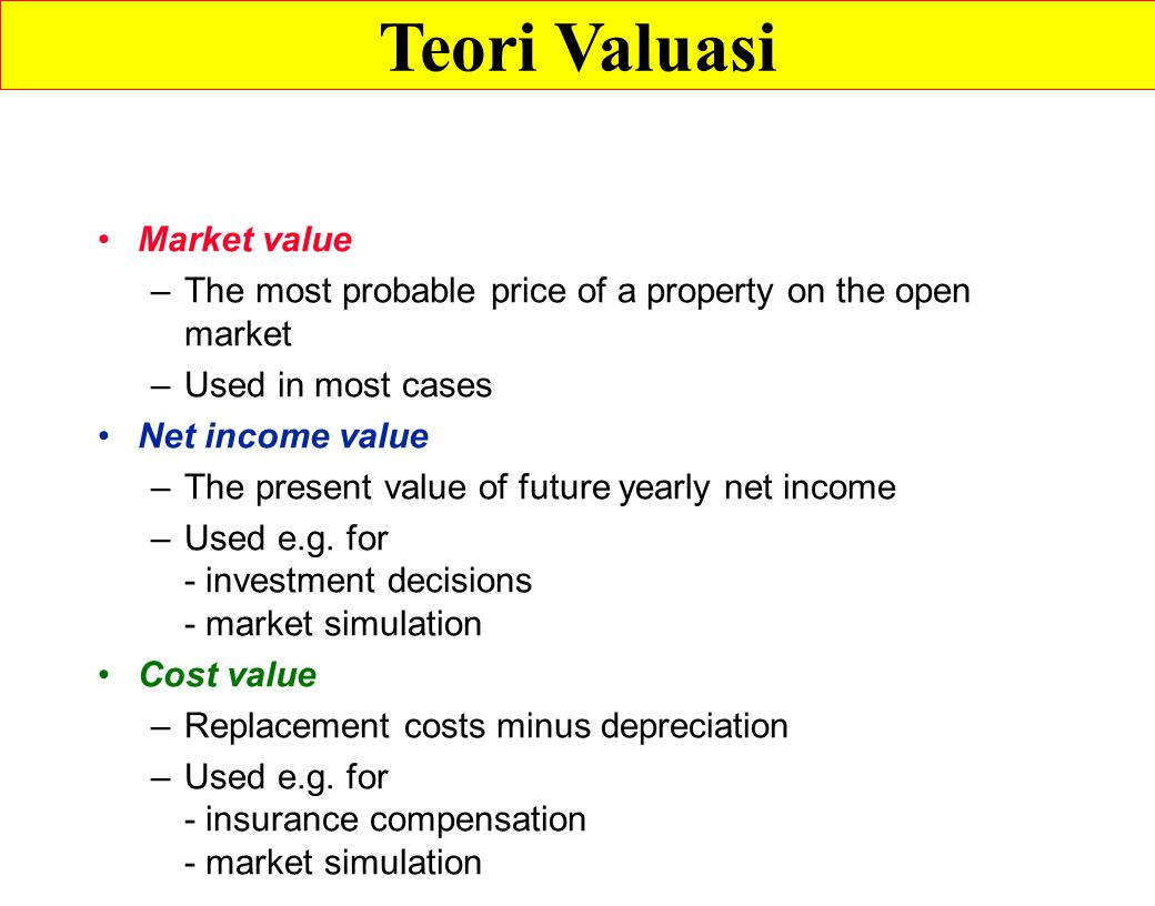 Market value –The most probable price of a property on the open market –Used in most cases Net income value –The present value of future yearly net income –Used e.g.