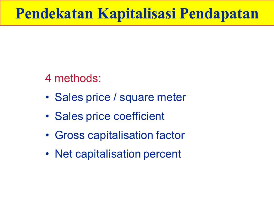 4 methods: Sales price / square meter Sales price coefficient Gross capitalisation factor Net capitalisation percent Pendekatan Kapitalisasi Pendapatan