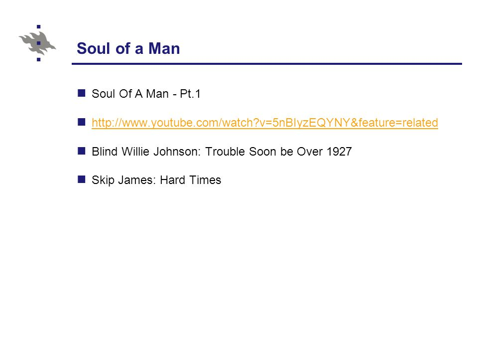 Soul of a Man Soul Of A Man - Pt.1 http://www.youtube.com/watch v=5nBIyzEQYNY&feature=related Blind Willie Johnson: Trouble Soon be Over 1927 Skip James: Hard Times