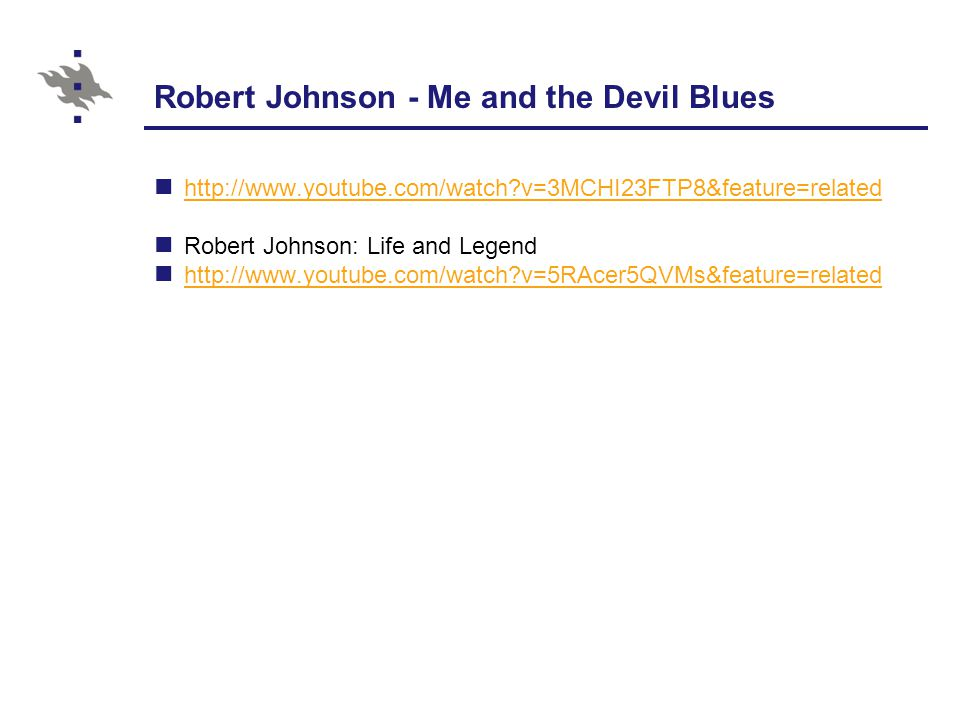 Robert Johnson - Me and the Devil Blues http://www.youtube.com/watch v=3MCHI23FTP8&feature=related Robert Johnson: Life and Legend http://www.youtube.com/watch v=5RAcer5QVMs&feature=related