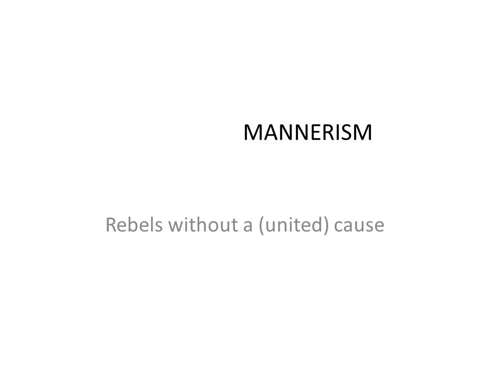 MANNERISM Rebels without a (united) cause