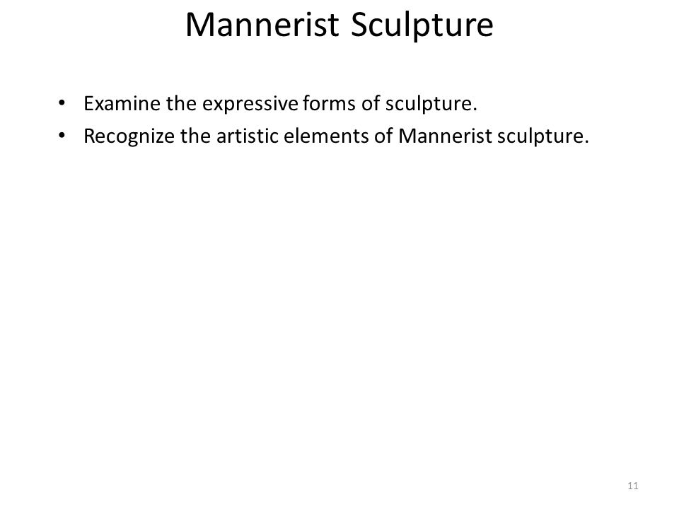 11 Mannerist Sculpture Examine the expressive forms of sculpture. Recognize the artistic elements of Mannerist sculpture.