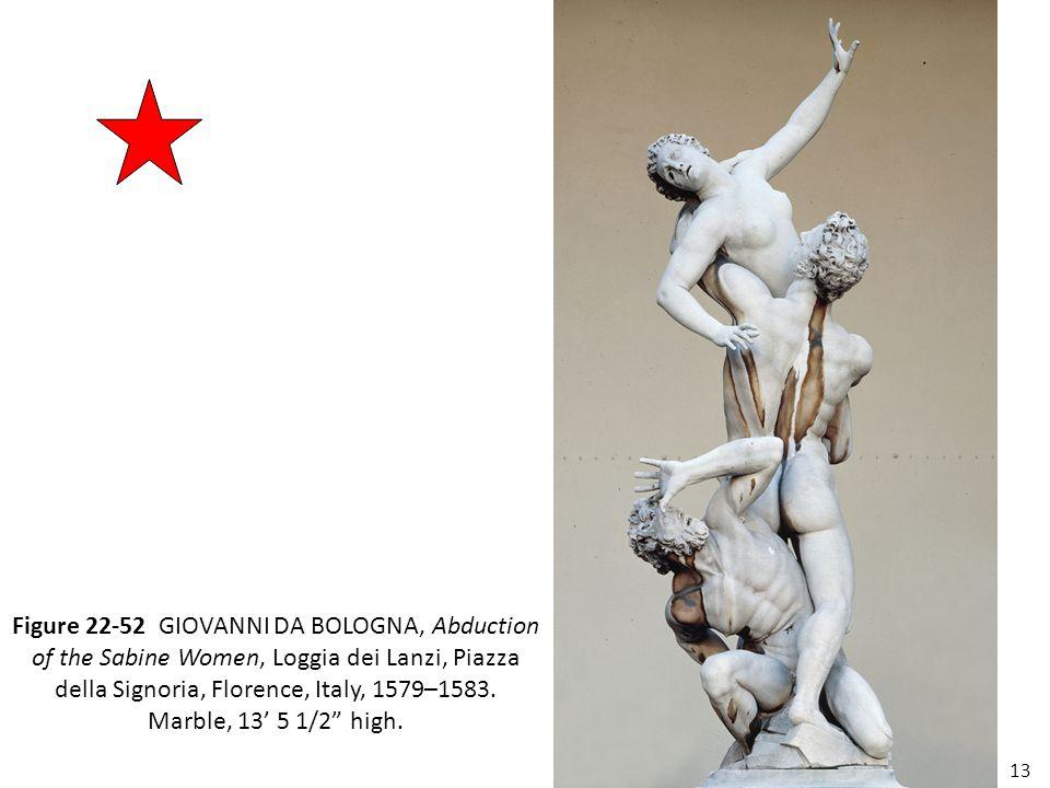 13 Figure 22-52 GIOVANNI DA BOLOGNA, Abduction of the Sabine Women, Loggia dei Lanzi, Piazza della Signoria, Florence, Italy, 1579–1583. Marble, 13' 5