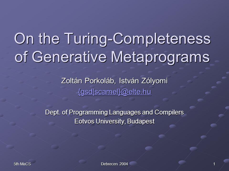 5th MaCS Debrecen 2004 1 On the Turing-Completeness of Generative Metaprograms Zoltán Porkoláb, István Zólyomi {gsd|scamel}@elte.hu Dept.