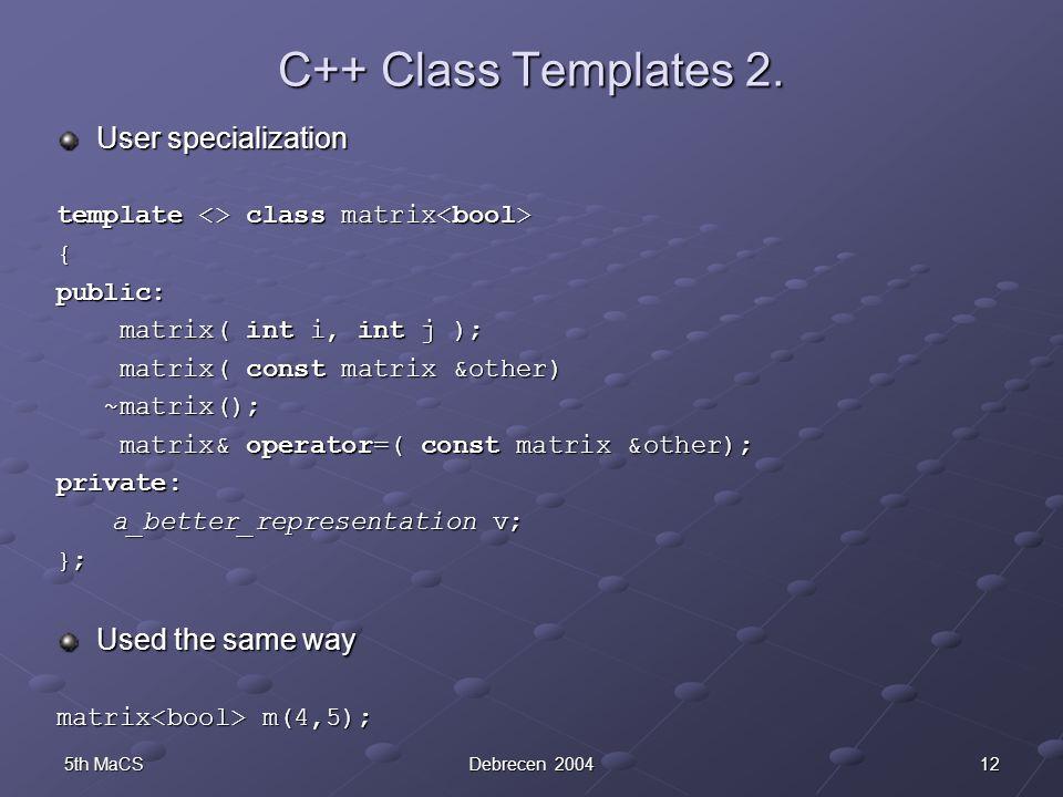 125th MaCSDebrecen 2004 C++ Class Templates 2. User specialization template <> class matrix template <> class matrix { public: matrix( int i, int j );