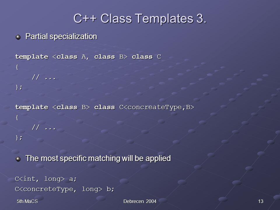 135th MaCSDebrecen 2004 C++ Class Templates 3. Partial specialization template class C { //... //... }; template class C template class C { //... //..