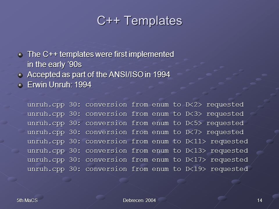 145th MaCSDebrecen 2004 C++ Templates The C++ templates were first implemented in the early '90s Accepted as part of the ANSI/ISO in 1994 Erwin Unruh: 1994 unruh.cpp 30: conversion from enum to D requested