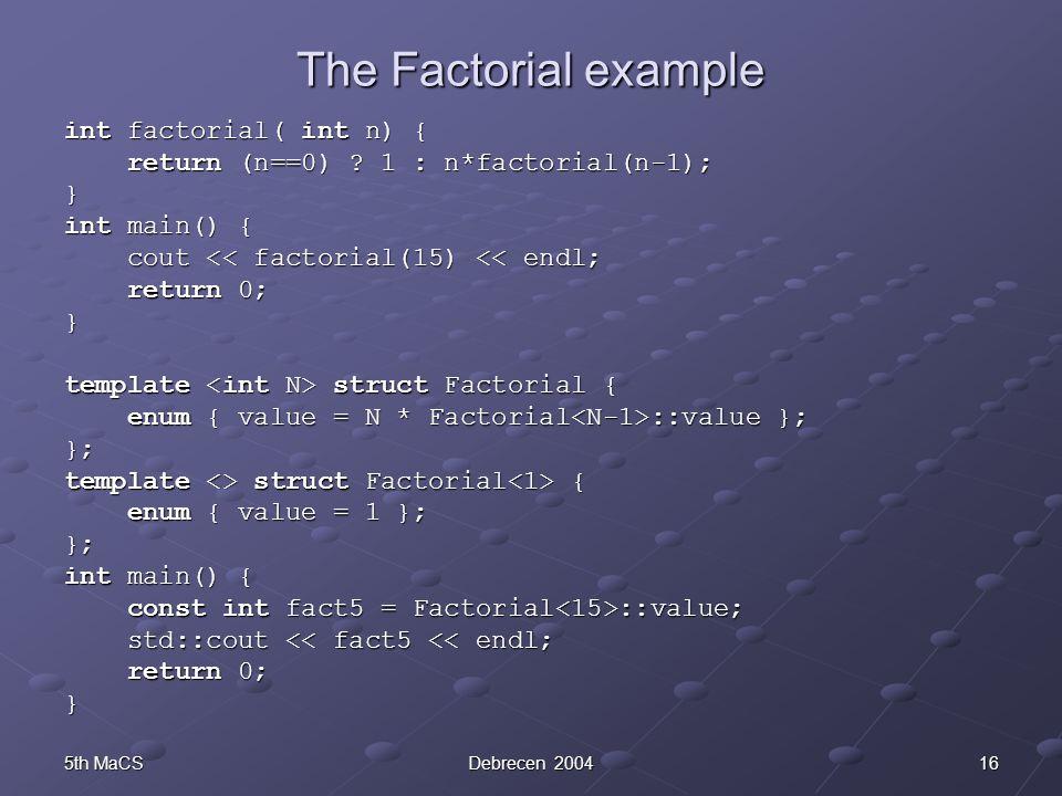 165th MaCSDebrecen 2004 The Factorial example int factorial( int n) { return (n==0) ? 1 : n*factorial(n-1); return (n==0) ? 1 : n*factorial(n-1);} int
