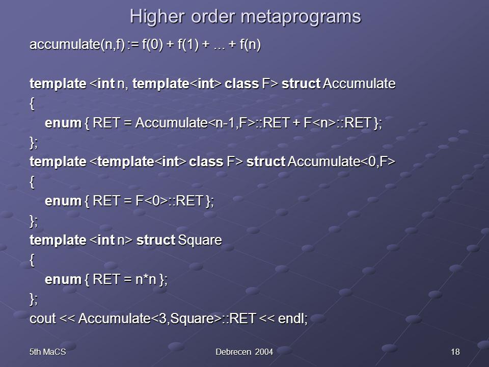 185th MaCSDebrecen 2004 Higher order metaprograms accumulate(n,f) := f(0) + f(1) +... + f(n) template class F> struct Accumulate { enum { RET = Accumu