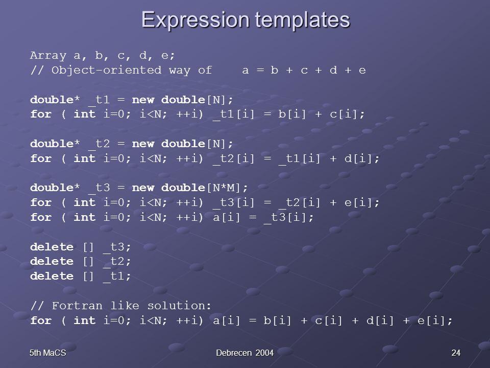 245th MaCSDebrecen 2004 Expression templates Array a, b, c, d, e; // Object-oriented way of a = b + c + d + e double* _t1 = new double[N]; for ( int i=0; i<N; ++i) _t1[i] = b[i] + c[i]; double* _t2 = new double[N]; for ( int i=0; i<N; ++i) _t2[i] = _t1[i] + d[i]; double* _t3 = new double[N*M]; for ( int i=0; i<N; ++i) _t3[i] = _t2[i] + e[i]; for ( int i=0; i<N; ++i) a[i] = _t3[i]; delete [] _t3; delete [] _t2; delete [] _t1; // Fortran like solution: for ( int i=0; i<N; ++i) a[i] = b[i] + c[i] + d[i] + e[i];