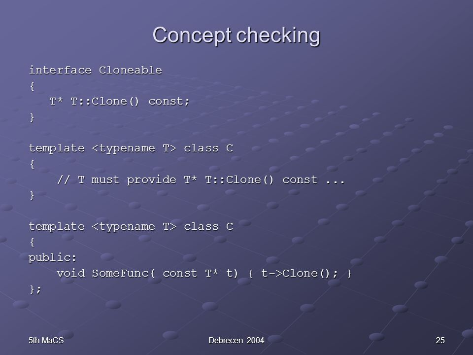255th MaCSDebrecen 2004 Concept checking interface Cloneable { T* T::Clone() const; T* T::Clone() const;} template class C { // T must provide T* T::C