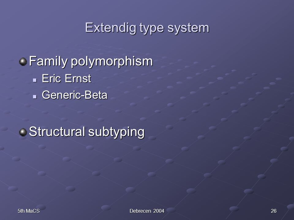 265th MaCSDebrecen 2004 Extendig type system Family polymorphism Eric Ernst Eric Ernst Generic-Beta Generic-Beta Structural subtyping