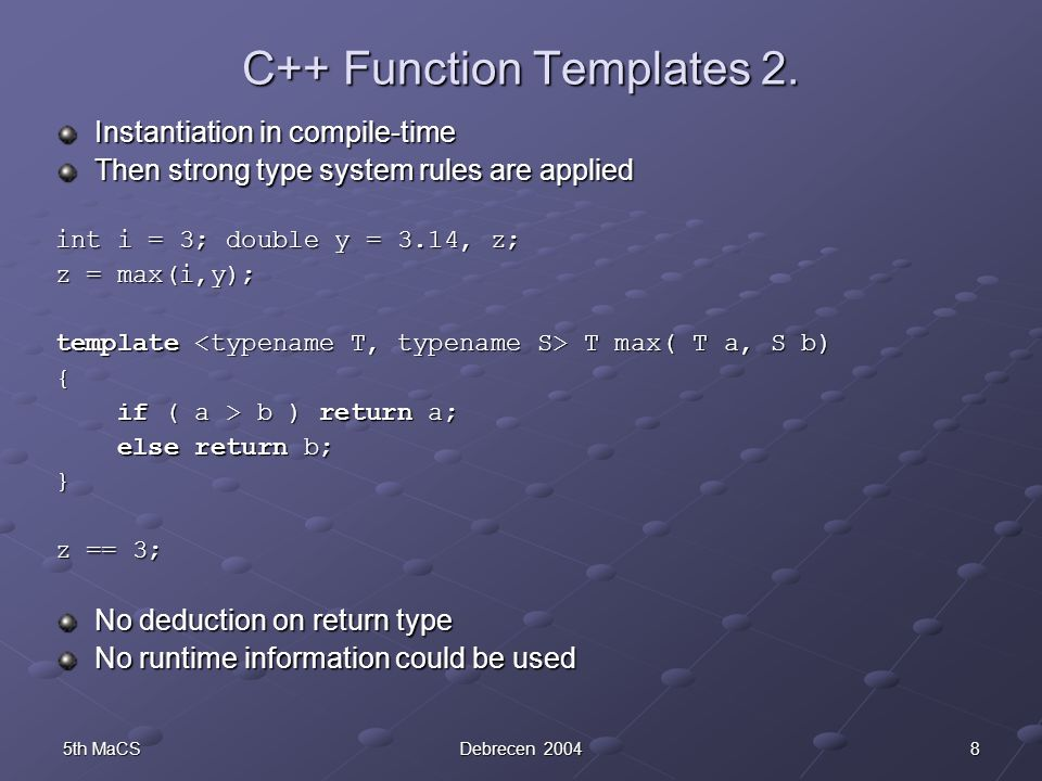 85th MaCSDebrecen 2004 C++ Function Templates 2. Instantiation in compile-time Then strong type system rules are applied int i = 3; double y = 3.14, z