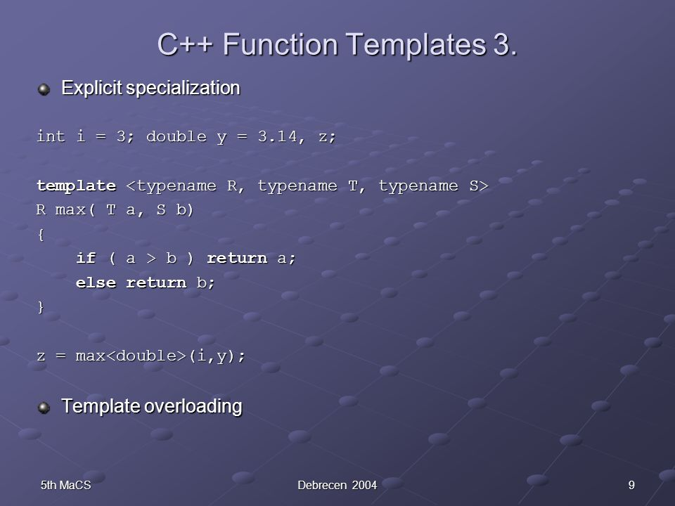 95th MaCSDebrecen 2004 C++ Function Templates 3. Explicit specialization int i = 3; double y = 3.14, z; template template R max( T a, S b) { if ( a >