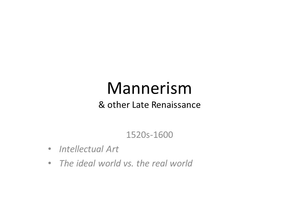 Mannerism & other Late Renaissance 1520s-1600 Intellectual Art The ideal world vs. the real world