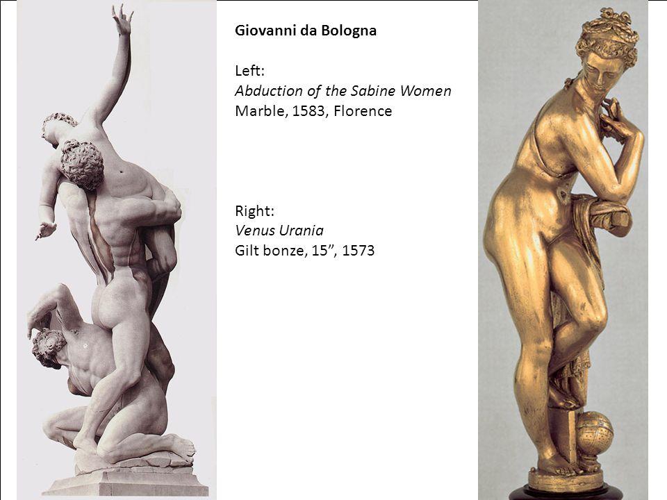 Giovanni da Bologna Left: Abduction of the Sabine Women Marble, 1583, Florence Right: Venus Urania Gilt bonze, 15 , 1573