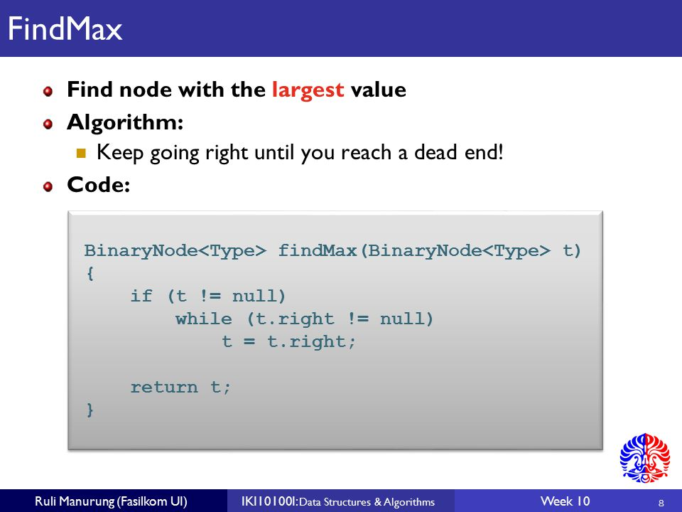 8 Ruli Manurung (Fasilkom UI)IKI10100I: Data Structures & Algorithms Week 10 FindMax Find node with the largest value Algorithm: Keep going right until you reach a dead end.