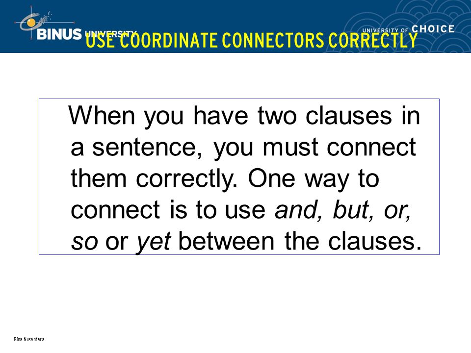 Bina Nusantara USE COORDINATE CONNECTORS CORRECTLY When you have two clauses in a sentence, you must connect them correctly.