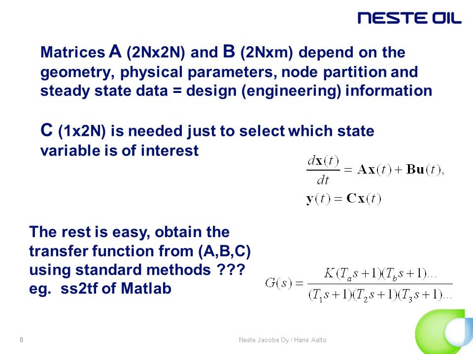 Neste Jacobs Oy / Hans Aalto8 Matrices A (2Nx2N) and B (2Nxm) depend on the geometry, physical parameters, node partition and steady state data = design (engineering) information C (1x2N) is needed just to select which state variable is of interest The rest is easy, obtain the transfer function from (A,B,C) using standard methods .