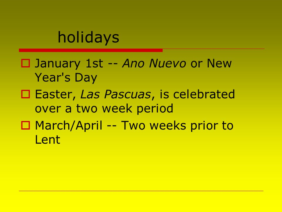 holidays  January 1st -- Ano Nuevo or New Year's Day  Easter, Las Pascuas, is celebrated over a two week period  March/April -- Two weeks prior to