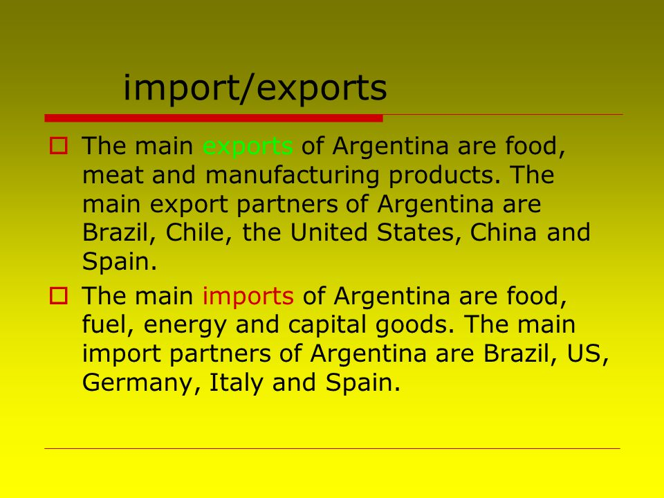 import/exports  The main exports of Argentina are food, meat and manufacturing products. The main export partners of Argentina are Brazil, Chile, the