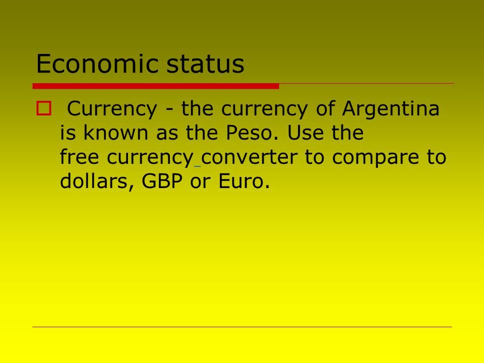 Economic status  Currency - the currency of Argentina is known as the Peso. Use the free currency converter to compare to dollars, GBP or Euro.