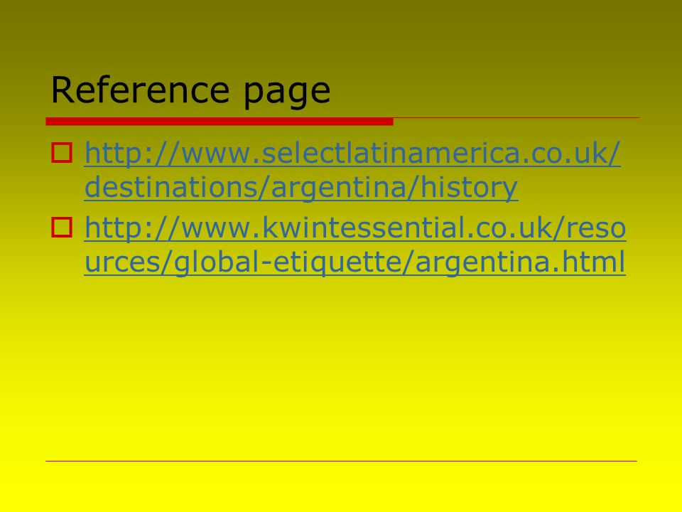 Reference page  http://www.selectlatinamerica.co.uk/ destinations/argentina/history http://www.selectlatinamerica.co.uk/ destinations/argentina/history  http://www.kwintessential.co.uk/reso urces/global-etiquette/argentina.html http://www.kwintessential.co.uk/reso urces/global-etiquette/argentina.html