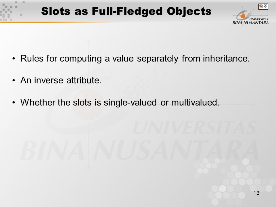 13 Slots as Full-Fledged Objects Rules for computing a value separately from inheritance. An inverse attribute. Whether the slots is single-valued or