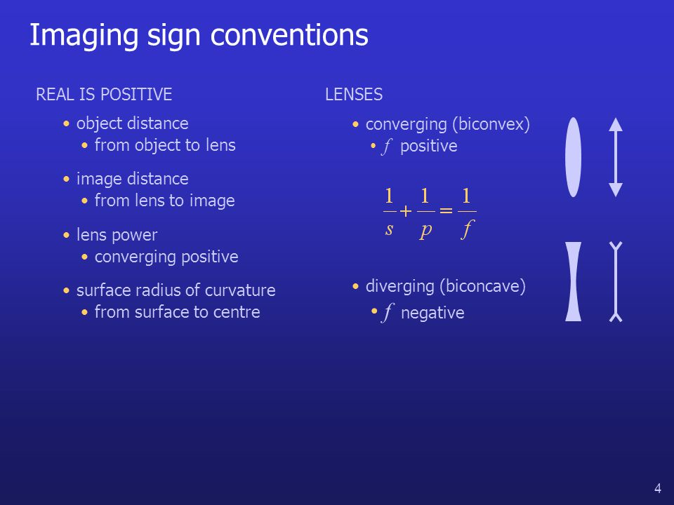 4 Imaging sign conventions REAL IS POSITIVE object distance image distance lens power surface radius of curvature from object to lens from lens to image converging positive from surface to centre LENSES converging (biconvex) diverging (biconcave) f positive f negative