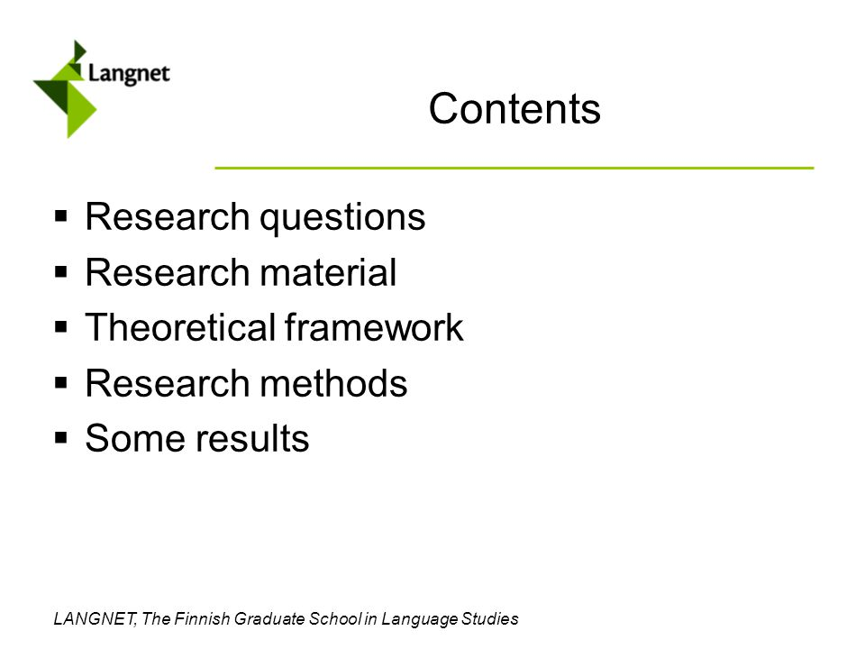 LANGNET, The Finnish Graduate School in Language Studies Contents  Research questions  Research material  Theoretical framework  Research methods  Some results