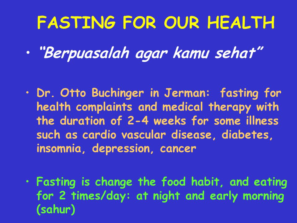 BENEFIT OF FASTING FOR HEALTH Fasting can reactivate the blood glucose regulation control (for normal people) Fasting can be the way to decrease your body weight for overweight/obese people For the mild hypertension case, fasting can maintain and control the blood pressure For the mild diabetic patient, fasting can control the blood glucose level