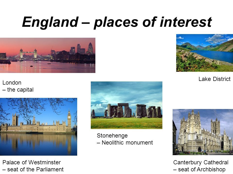 England – places of interest London – the capital Canterbury Cathedral – seat of Archbishop Stonehenge – Neolithic monument Lake District Palace of Westminster – seat of the Parliament
