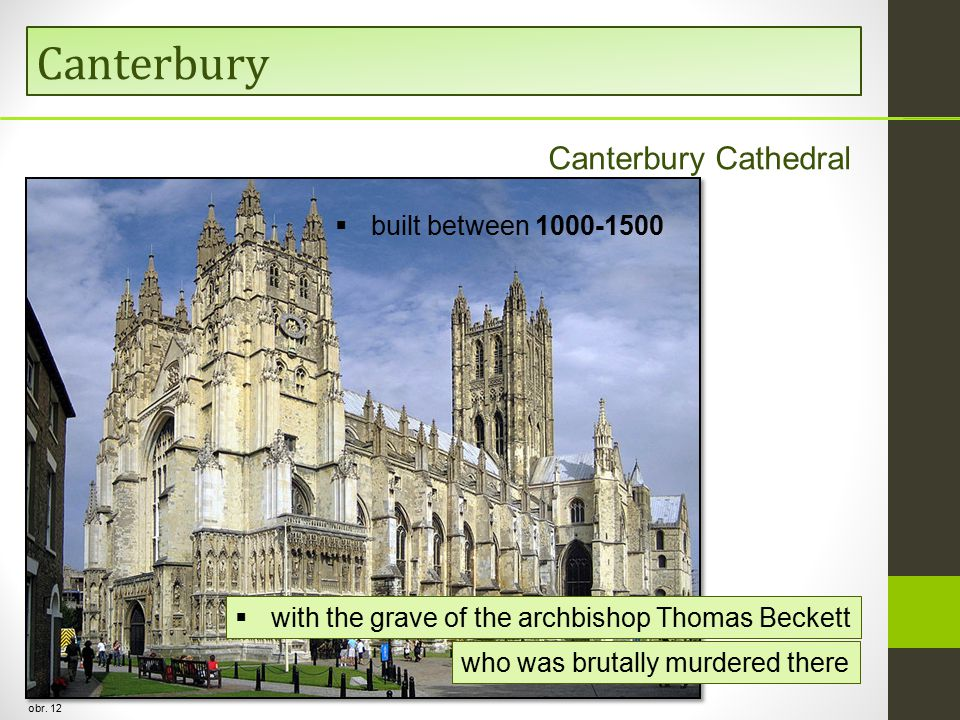 Canterbury obr. 12 Canterbury Cathedral  built between 1000-1500  with the grave of the archbishop Thomas Beckett who was brutally murdered there