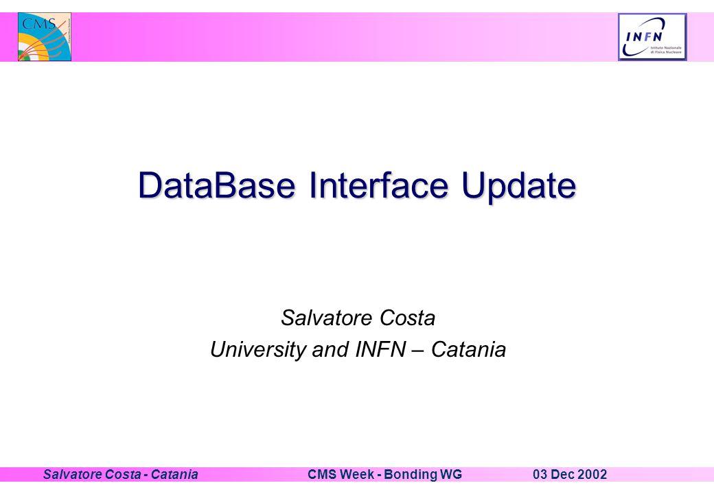 03 Dec 2002CMS Week - Bonding WGSalvatore Costa - Catania DataBase Interface Update Salvatore Costa University and INFN – Catania