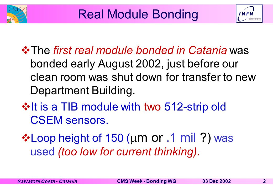 03 Dec 2002CMS Week - Bonding WG2 Salvatore Costa - Catania Real Module Bonding  The first real module bonded in Catania was bonded early August 2002, just before our clean room was shut down for transfer to new Department Building.