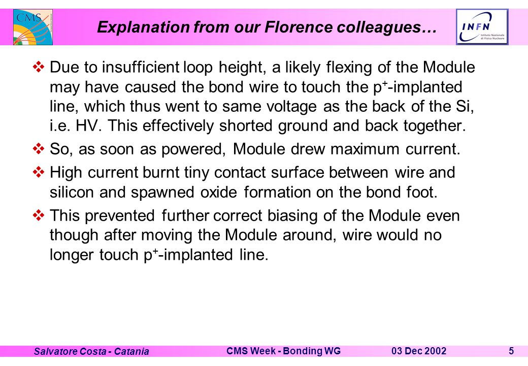 03 Dec 2002CMS Week - Bonding WG5 Salvatore Costa - Catania Explanation from our Florence colleagues…  Due to insufficient loop height, a likely flexing of the Module may have caused the bond wire to touch the p + -implanted line, which thus went to same voltage as the back of the Si, i.e.