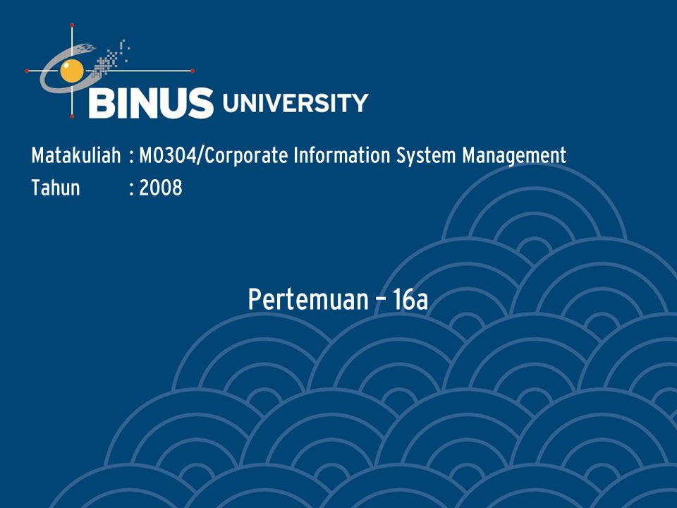 Pertemuan – 16a Matakuliah: M0304/Corporate Information System Management Tahun: 2008