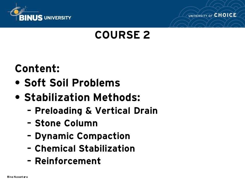 Bina Nusantara COURSE 2 Content: Soft Soil Problems Stabilization Methods: – Preloading & Vertical Drain – Stone Column – Dynamic Compaction – Chemical Stabilization – Reinforcement