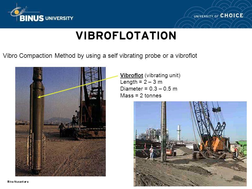 Bina Nusantara VIBROFLOTATION Vibro Compaction Method by using a self vibrating probe or a vibroflot Vibroflot (vibrating unit) Length = 2 – 3 m Diameter = 0.3 – 0.5 m Mass = 2 tonnes